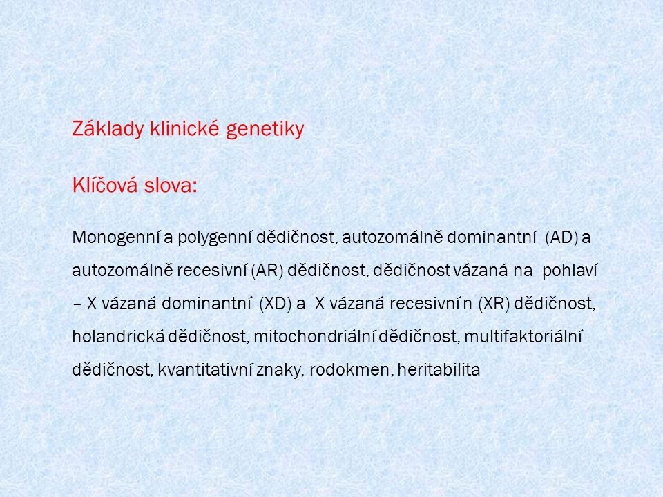 Základy klinické genetiky Klíčová slova: Monogenní a polygenní dědičnost, autozomálně dominantní (AD) a autozomálně recesivní (AR) dědičnost, dědičnos