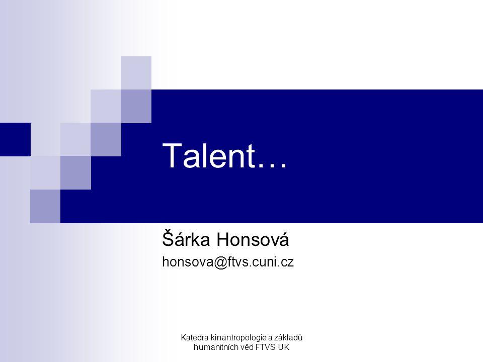 Katedra kinantropologie a základů humanitních věd FTVS UK Talent… Šárka Honsová honsova@ftvs.cuni.cz