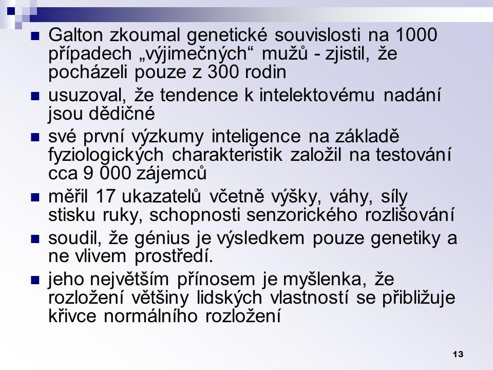 """13 Galton zkoumal genetické souvislosti na 1000 případech """"výjimečných mužů - zjistil, že pocházeli pouze z 300 rodin usuzoval, že tendence k intelektovému nadání jsou dědičné své první výzkumy inteligence na základě fyziologických charakteristik založil na testování cca 9 000 zájemců měřil 17 ukazatelů včetně výšky, váhy, síly stisku ruky, schopnosti senzorického rozlišování soudil, že génius je výsledkem pouze genetiky a ne vlivem prostředí."""