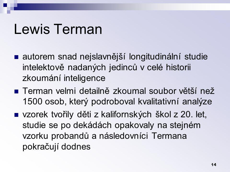 14 Lewis Terman autorem snad nejslavnější longitudinální studie intelektově nadaných jedinců v celé historii zkoumání inteligence Terman velmi detailně zkoumal soubor větší než 1500 osob, který podroboval kvalitativní analýze vzorek tvořily děti z kalifornských škol z 20.