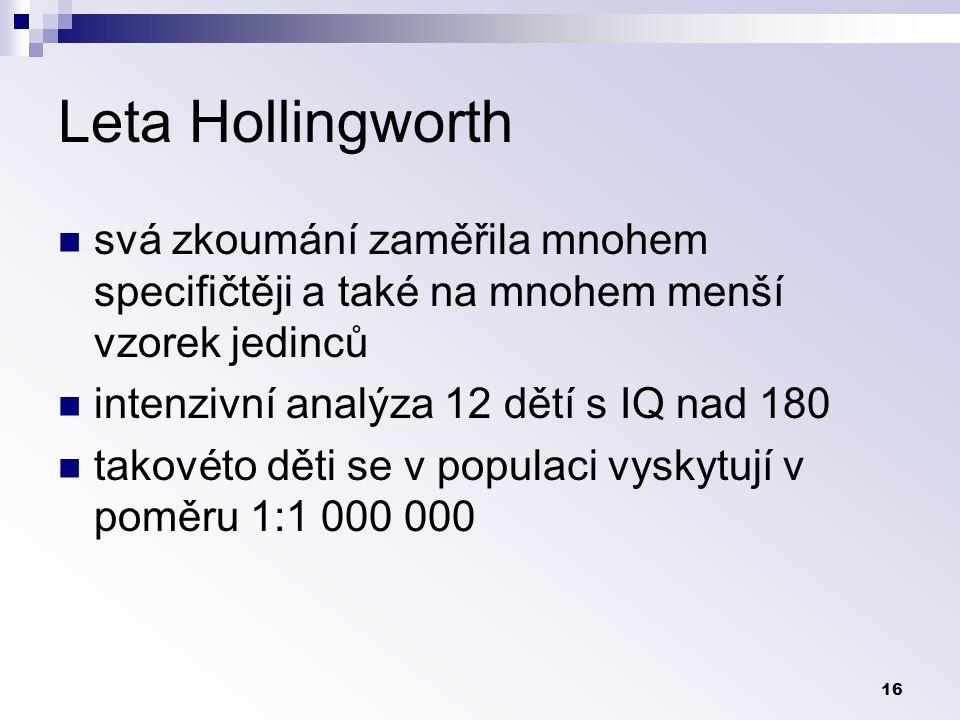16 Leta Hollingworth svá zkoumání zaměřila mnohem specifičtěji a také na mnohem menší vzorek jedinců intenzivní analýza 12 dětí s IQ nad 180 takovéto děti se v populaci vyskytují v poměru 1:1 000 000