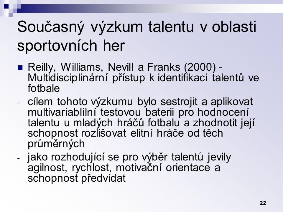 22 Současný výzkum talentu v oblasti sportovních her Reilly, Williams, Nevill a Franks (2000) - Multidisciplinární přístup k identifikaci talentů ve fotbale - cílem tohoto výzkumu bylo sestrojit a aplikovat multivariablilní testovou baterii pro hodnocení talentu u mladých hráčů fotbalu a zhodnotit její schopnost rozlišovat elitní hráče od těch průměrných - jako rozhodující se pro výběr talentů jevily agilnost, rychlost, motivační orientace a schopnost předvídat