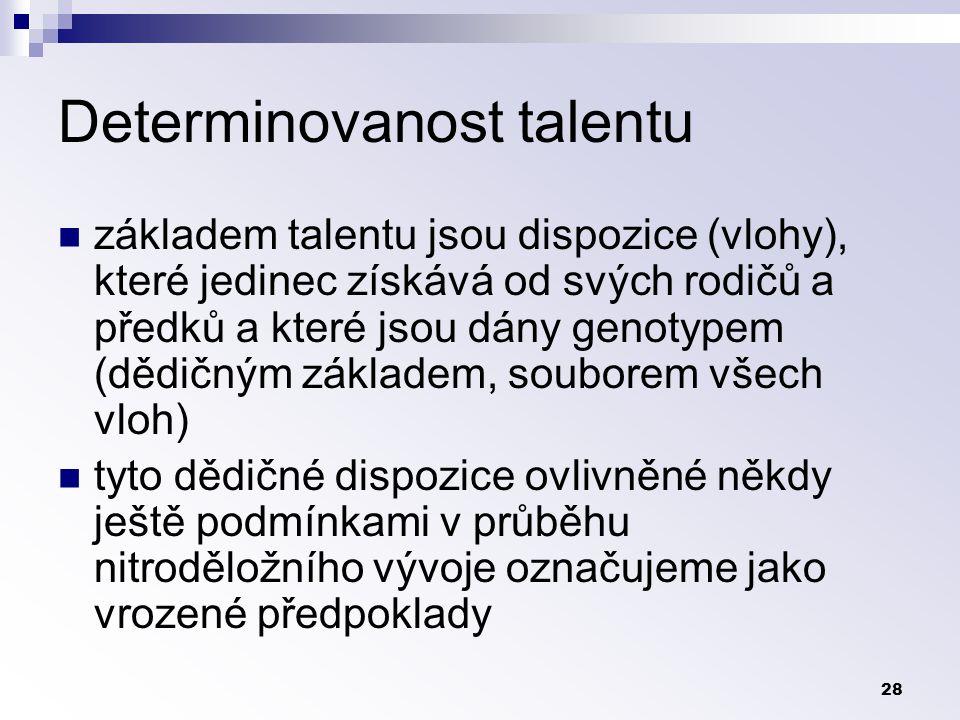 28 Determinovanost talentu základem talentu jsou dispozice (vlohy), které jedinec získává od svých rodičů a předků a které jsou dány genotypem (dědičným základem, souborem všech vloh) tyto dědičné dispozice ovlivněné někdy ještě podmínkami v průběhu nitroděložního vývoje označujeme jako vrozené předpoklady
