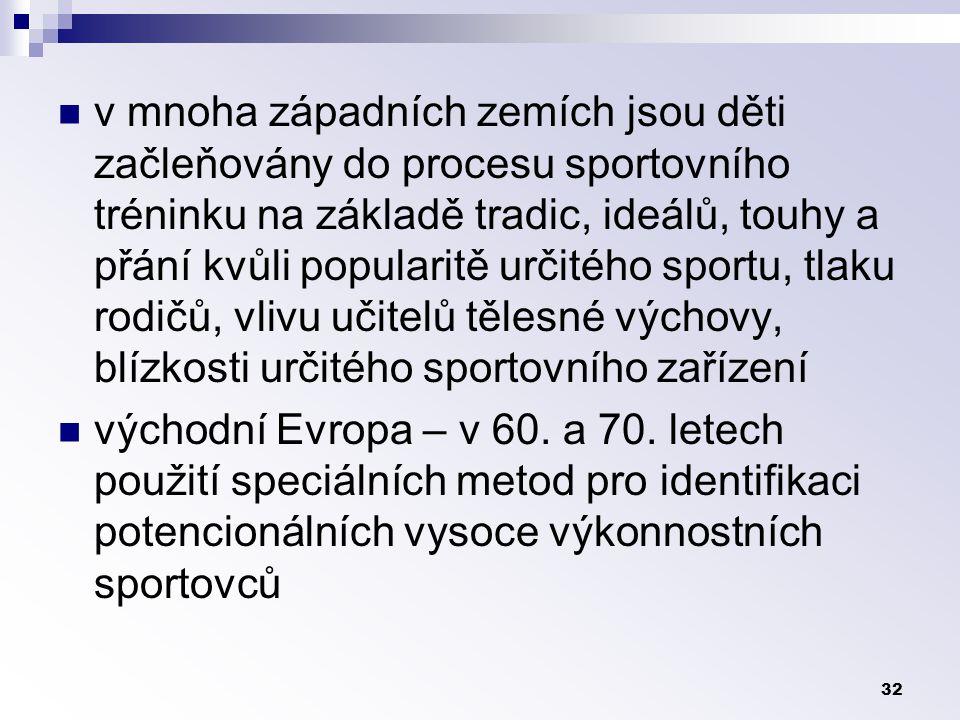 32 v mnoha západních zemích jsou děti začleňovány do procesu sportovního tréninku na základě tradic, ideálů, touhy a přání kvůli popularitě určitého sportu, tlaku rodičů, vlivu učitelů tělesné výchovy, blízkosti určitého sportovního zařízení východní Evropa – v 60.