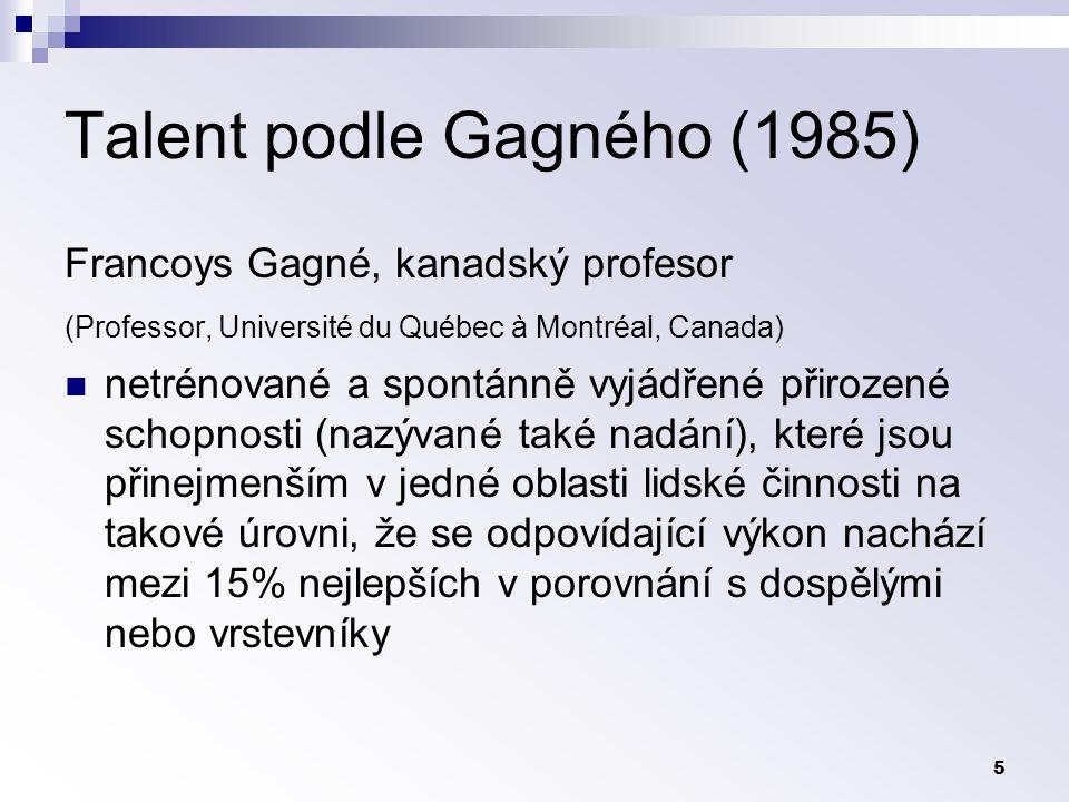 5 Talent podle Gagného (1985) Francoys Gagné, kanadský profesor (Professor, Université du Québec à Montréal, Canada) netrénované a spontánně vyjádřené přirozené schopnosti (nazývané také nadání), které jsou přinejmenším v jedné oblasti lidské činnosti na takové úrovni, že se odpovídající výkon nachází mezi 15% nejlepších v porovnání s dospělými nebo vrstevníky