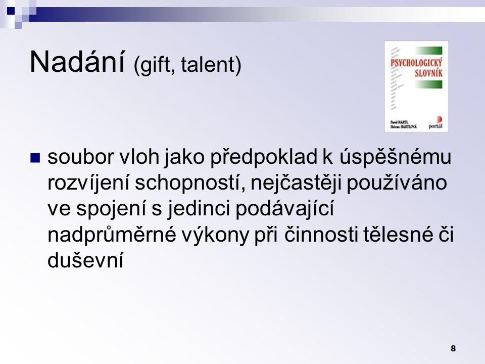 8 Nadání (gift, talent) soubor vloh jako předpoklad k úspěšnému rozvíjení schopností, nejčastěji používáno ve spojení s jedinci podávající nadprůměrné výkony při činnosti tělesné či duševní