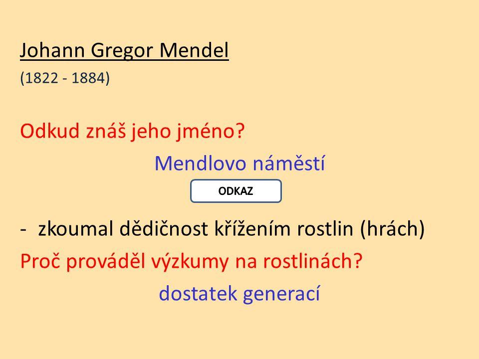 Johann Gregor Mendel (1822 - 1884) Odkud znáš jeho jméno.