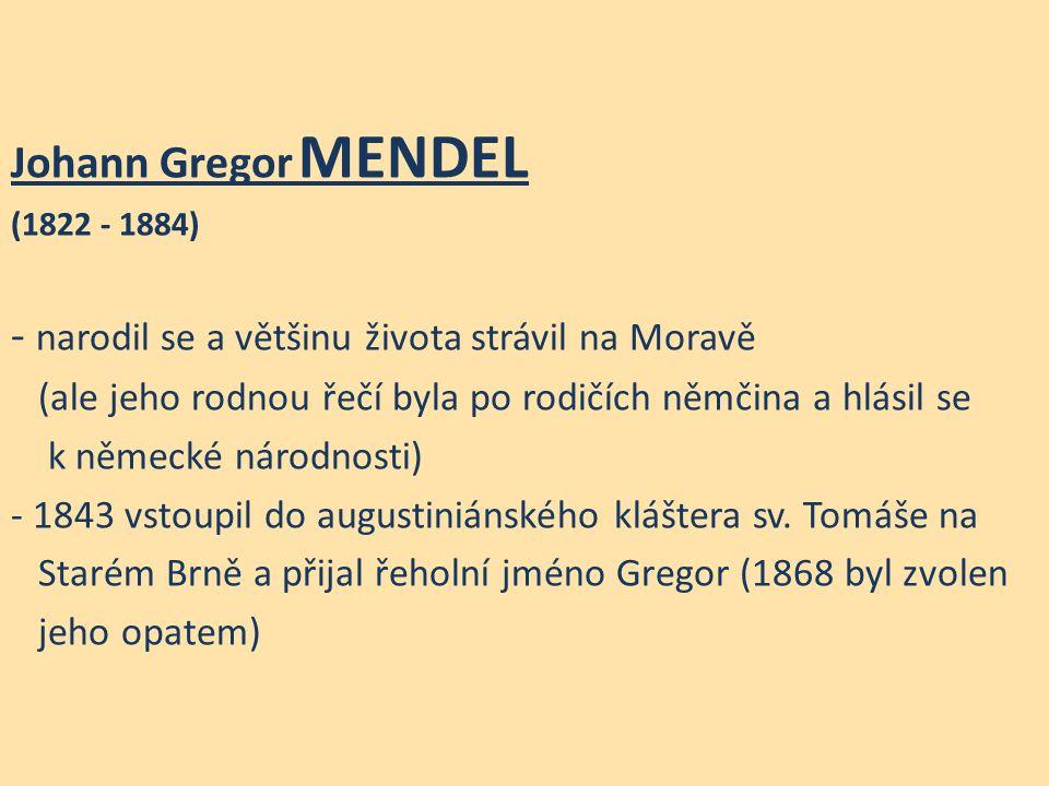 Johann Gregor MENDEL (1822 - 1884) - narodil se a většinu života strávil na Moravě (ale jeho rodnou řečí byla po rodičích němčina a hlásil se k německé národnosti) - 1843 vstoupil do augustiniánského kláštera sv.