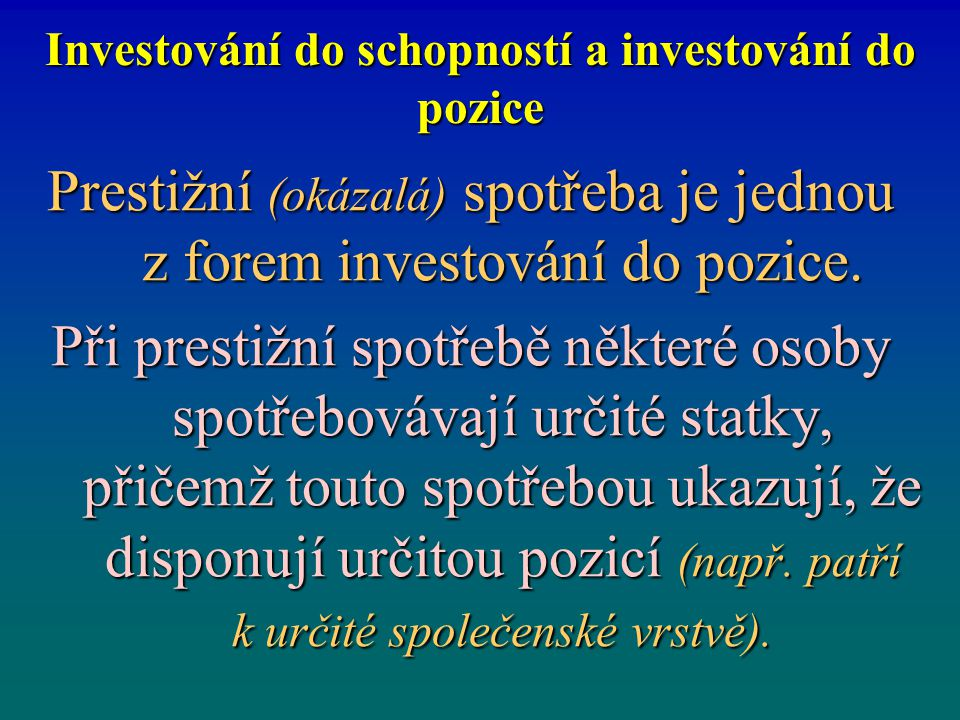 Investování do schopností a investování do pozice Prestižní (okázalá) spotřeba je jednou z forem investování do pozice. Při prestižní spotřebě některé