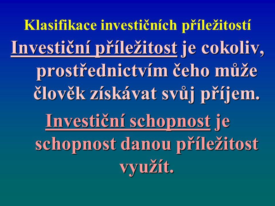 Klasifikace investičních příležitostí Investiční příležitost je cokoliv, prostřednictvím čeho může člověk získávat svůj příjem. Investiční schopnost j