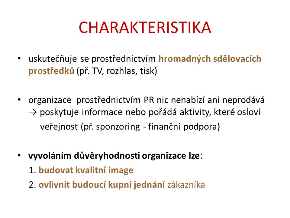 CHARAKTERISTIKA uskutečňuje se prostřednictvím hromadných sdělovacích prostředků (př. TV, rozhlas, tisk) organizace prostřednictvím PR nic nenabízí an