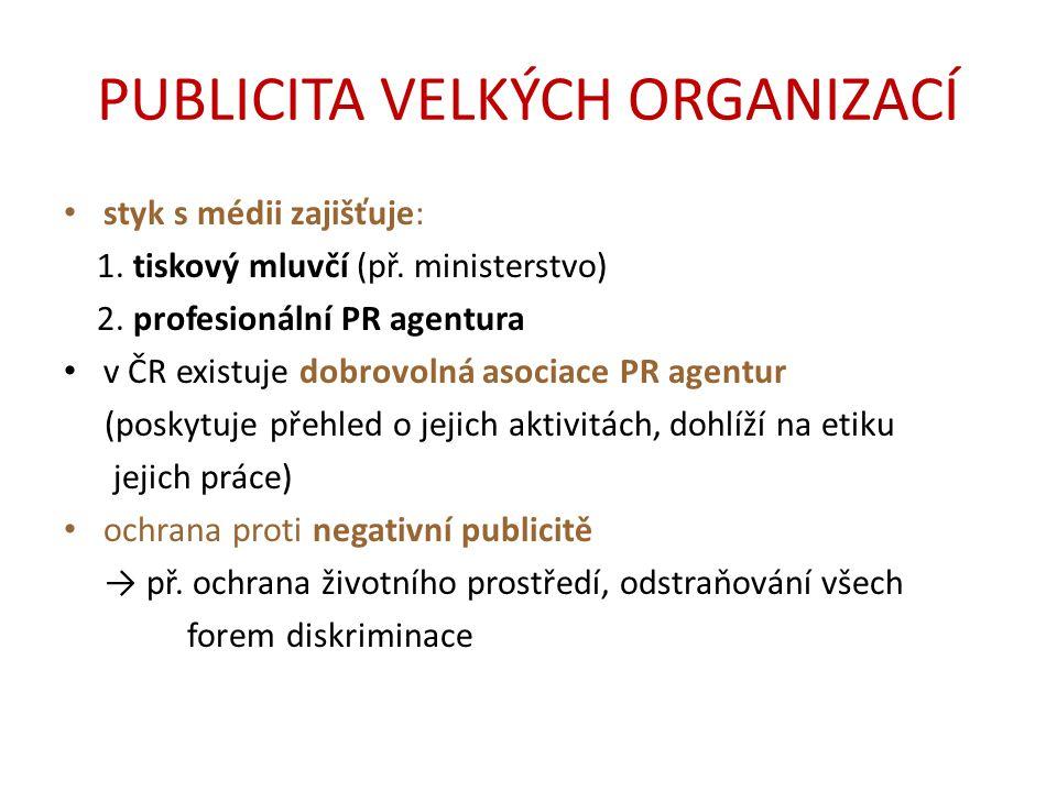 PUBLICITA VELKÝCH ORGANIZACÍ styk s médii zajišťuje: 1. tiskový mluvčí (př. ministerstvo) 2. profesionální PR agentura v ČR existuje dobrovolná asocia