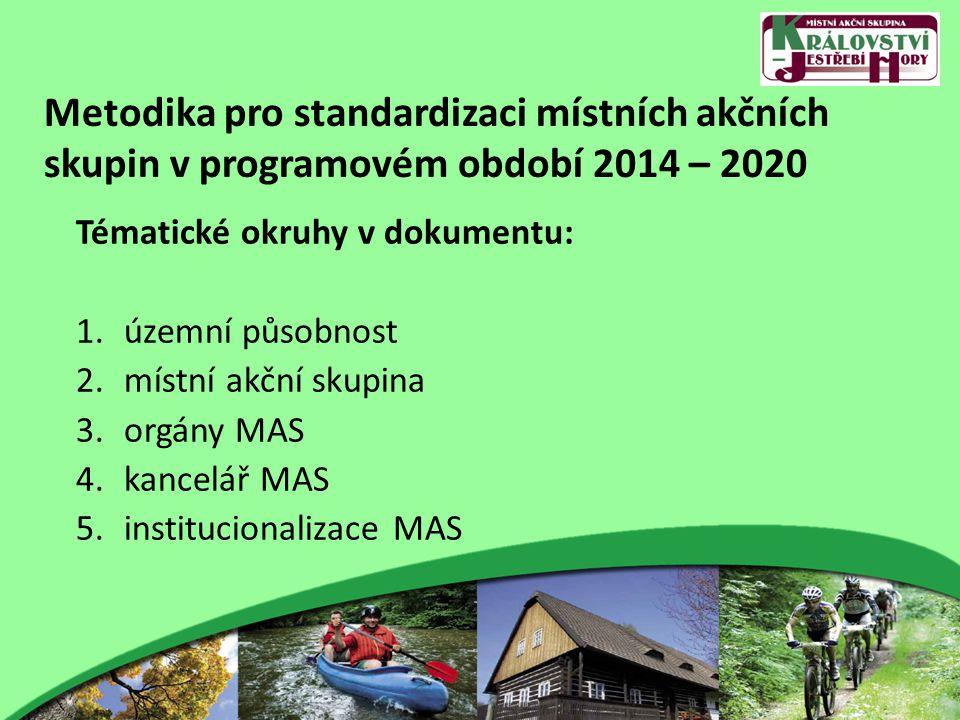 Metodika pro standardizaci místních akčních skupin v programovém období 2014 – 2020 Tématické okruhy v dokumentu: 1.územní působnost 2.místní akční skupina 3.orgány MAS 4.kancelář MAS 5.institucionalizace MAS