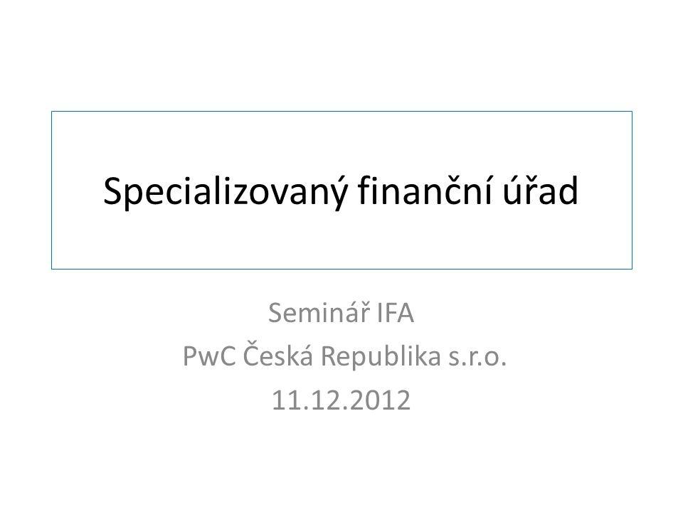 Specializovaný finanční úřad Seminář IFA PwC Česká Republika s.r.o. 11.12.2012