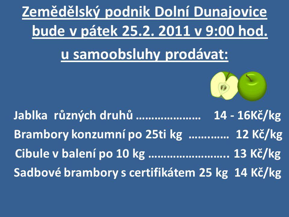 Zemědělský podnik Dolní Dunajovice bude v pátek 25.2. 2011 v 9:00 hod. u samoobsluhy prodávat: J ablka různých druhů ………………… 14 - 16Kč/kg Brambory kon
