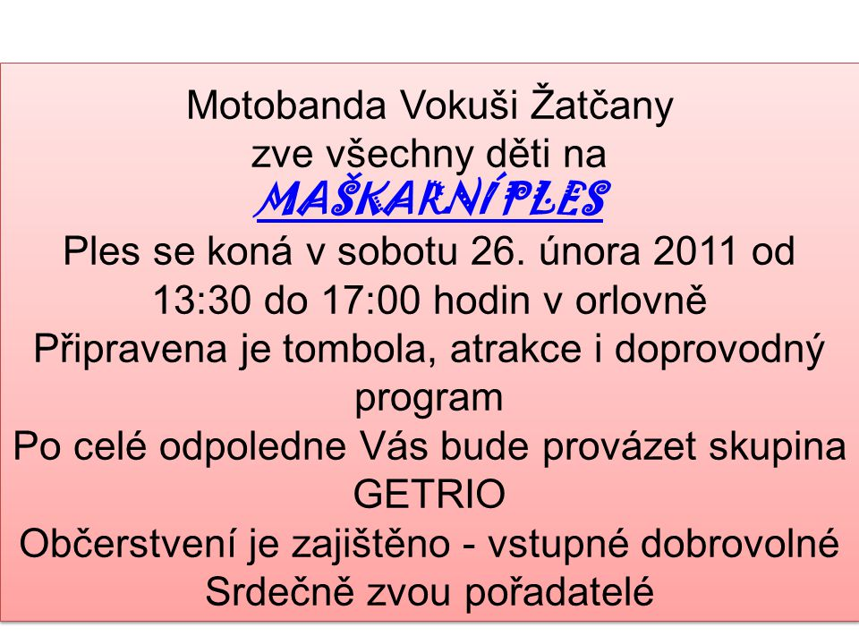 Motobanda Vokuši Žatčany zve všechny děti na MAŠKARNÍ PLES Ples se koná v sobotu 26. února 2011 od 13:30 do 17:00 hodin v orlovně Připravena je tombol