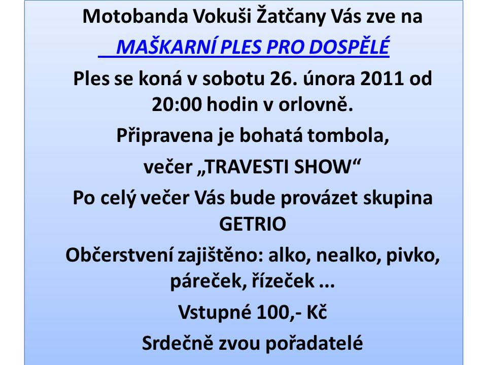 Motobanda Vokuši Žatčany Vás zve na MAŠKARNÍ PLES PRO DOSPĚLÉ Ples se koná v sobotu 26. února 2011 od 20:00 hodin v orlovně. Připravena je bohatá tomb