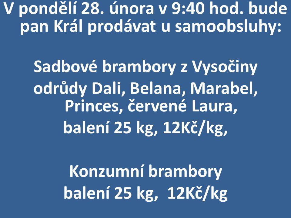 V pondělí 28. února v 9:40 hod. bude pan Král prodávat u samoobsluhy: Sadbové brambory z Vysočiny odrůdy Dali, Belana, Marabel, Princes, červené Laura