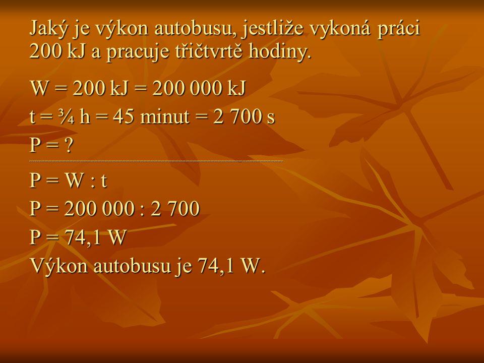 Jaký je výkon autobusu, jestliže vykoná práci 200 kJ a pracuje třičtvrtě hodiny. W = 200 kJ = 200 000 kJ t = ¾ h = 45 minut = 2 700 s P = ? ----------
