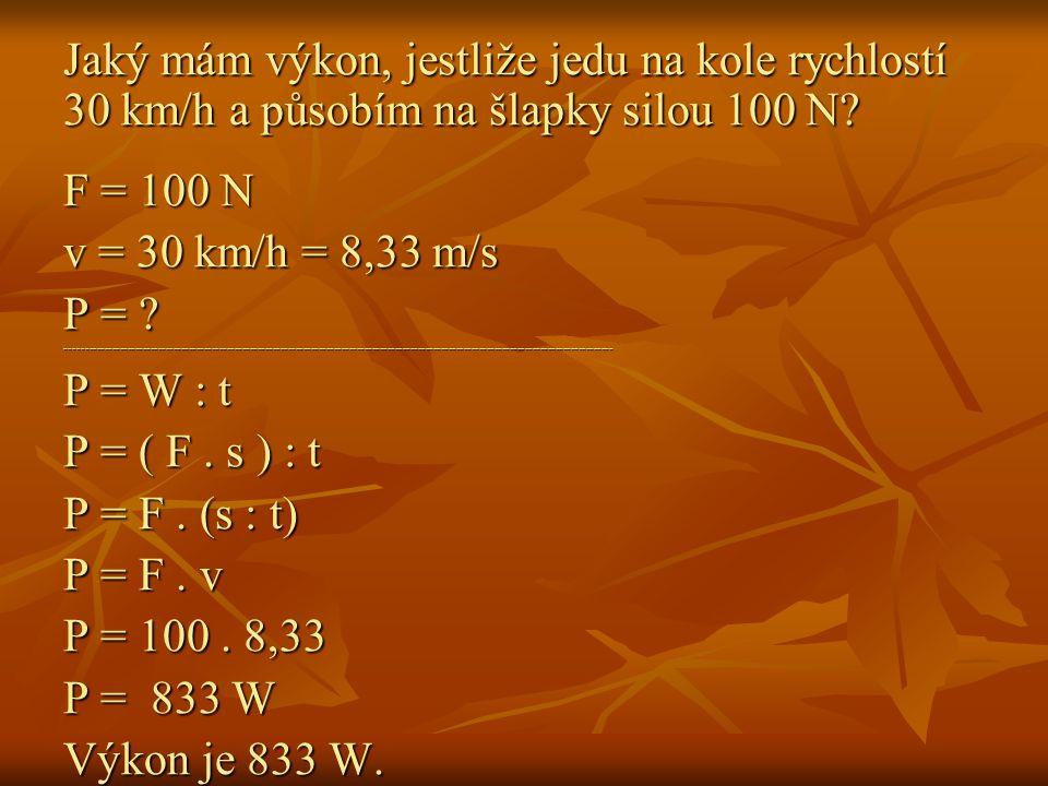Jaký mám výkon, jestliže jedu na kole rychlostí 30 km/h a působím na šlapky silou 100 N? F = 100 N v = 30 km/h = 8,33 m/s P = ? ----------------------