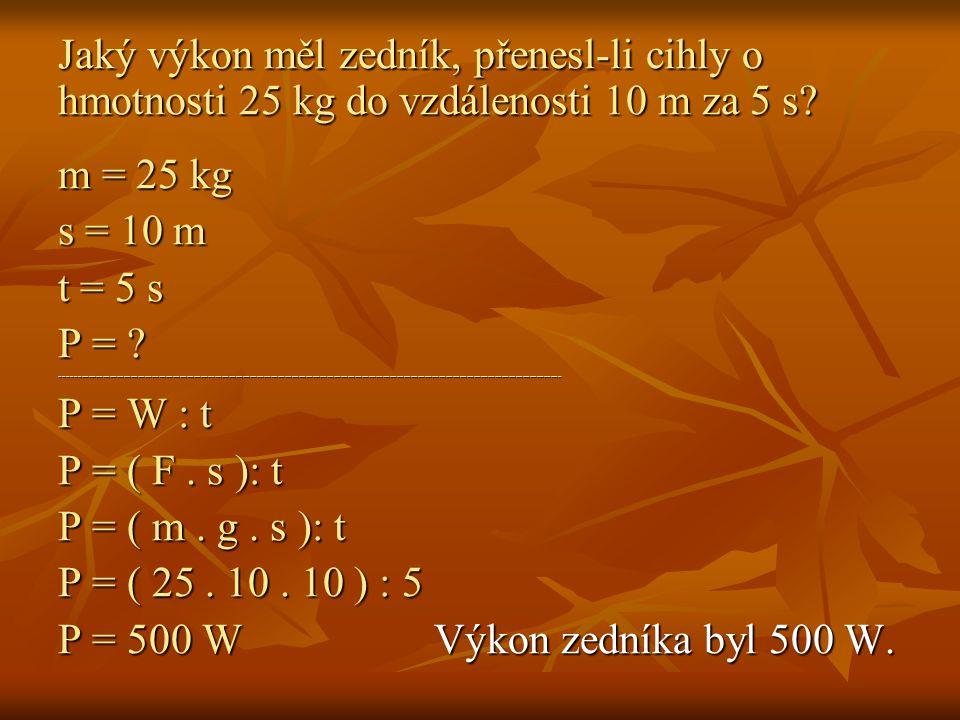 Jaký výkon měl zedník, přenesl-li cihly o hmotnosti 25 kg do vzdálenosti 10 m za 5 s? m = 25 kg s = 10 m t = 5 s P = ? -------------------------------