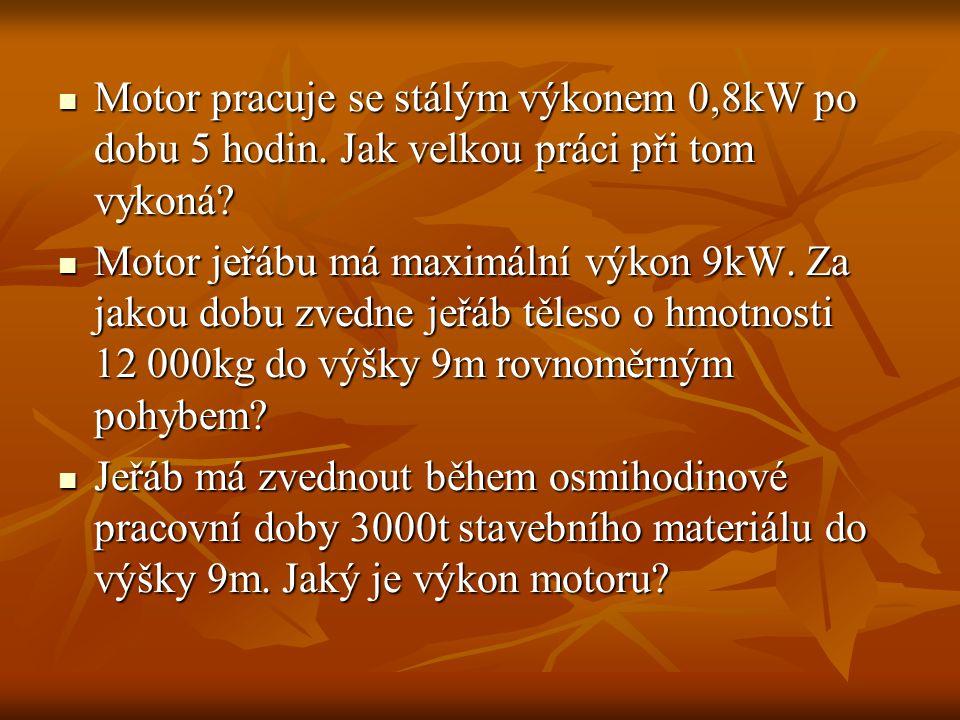 Motor pracuje se stálým výkonem 0,8kW po dobu 5 hodin. Jak velkou práci při tom vykoná? Motor pracuje se stálým výkonem 0,8kW po dobu 5 hodin. Jak vel