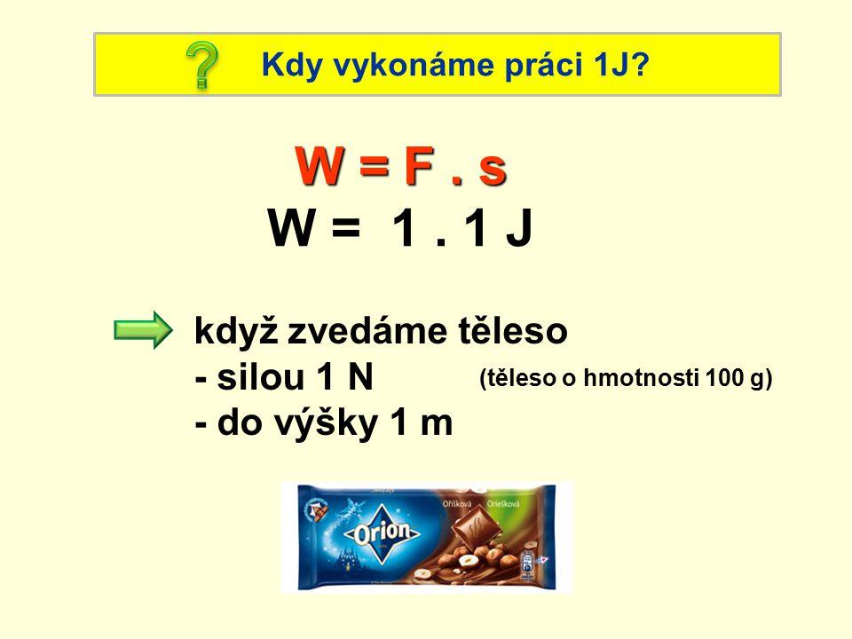 Kdy vykonáme práci 1J. W = F. s W = 1.