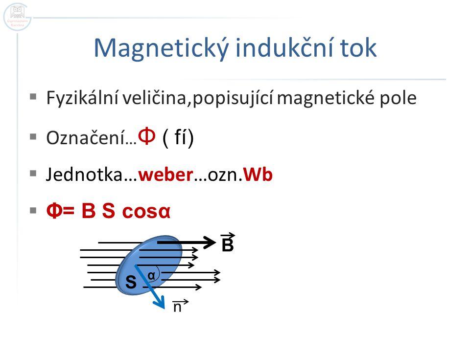 Magnetický indukční tok  Fyzikální veličina,popisující magnetické pole  Označení … Φ ( fí)  Jednotka…weber…ozn.Wb  Φ= B S cosα α n B S