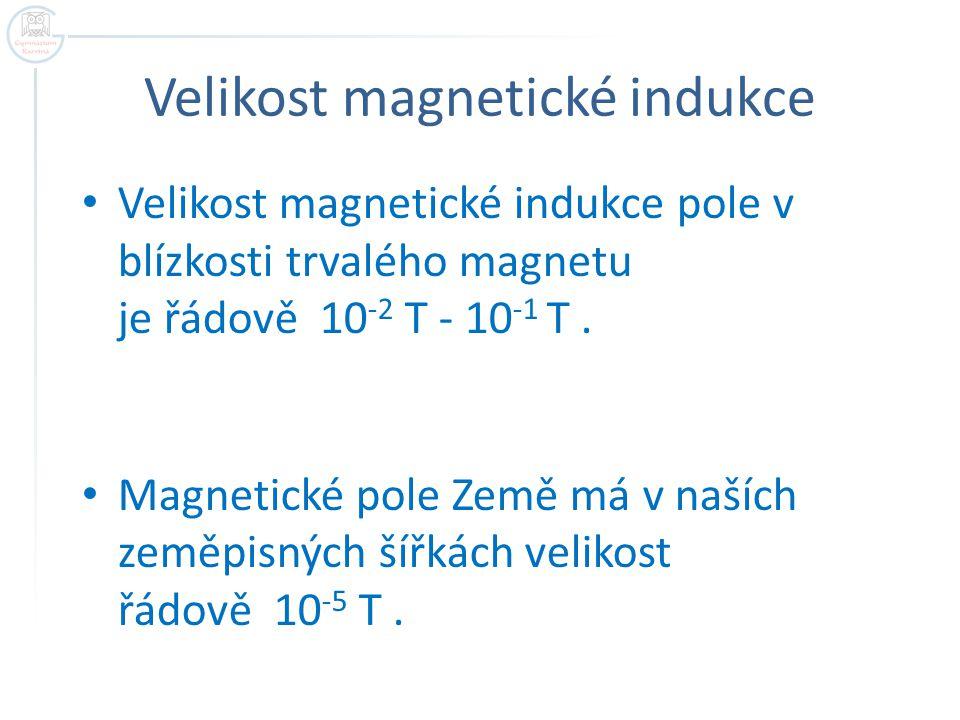 Velikost magnetické indukce Velikost magnetické indukce pole v blízkosti trvalého magnetu je řádově 10 -2 T - 10 -1 T. Magnetické pole Země má v našíc