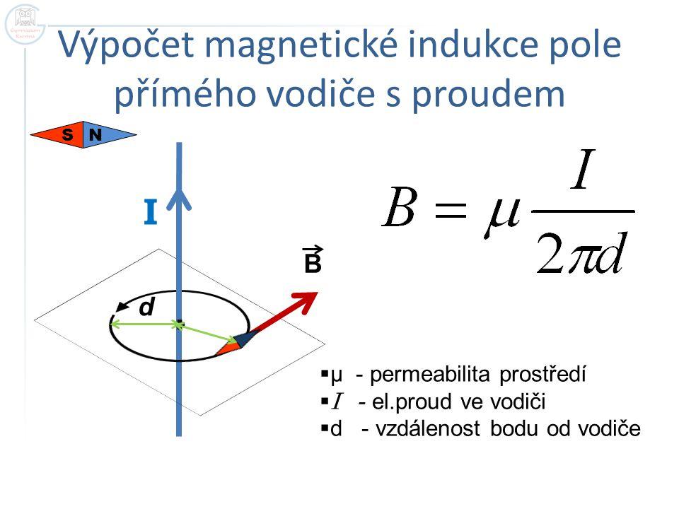 Výpočet magnetické indukce pole přímého vodiče s proudem I B d  μ - permeabilita prostředí  I - el.proud ve vodiči  d - vzdálenost bodu od vodiče S