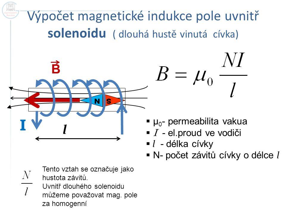 Výpočet magnetické indukce pole uvnitř solenoidu ( dlouhá hustě vinutá cívka) S N I B l  μ 0 - permeabilita vakua  I - el.proud ve vodiči  l - délk