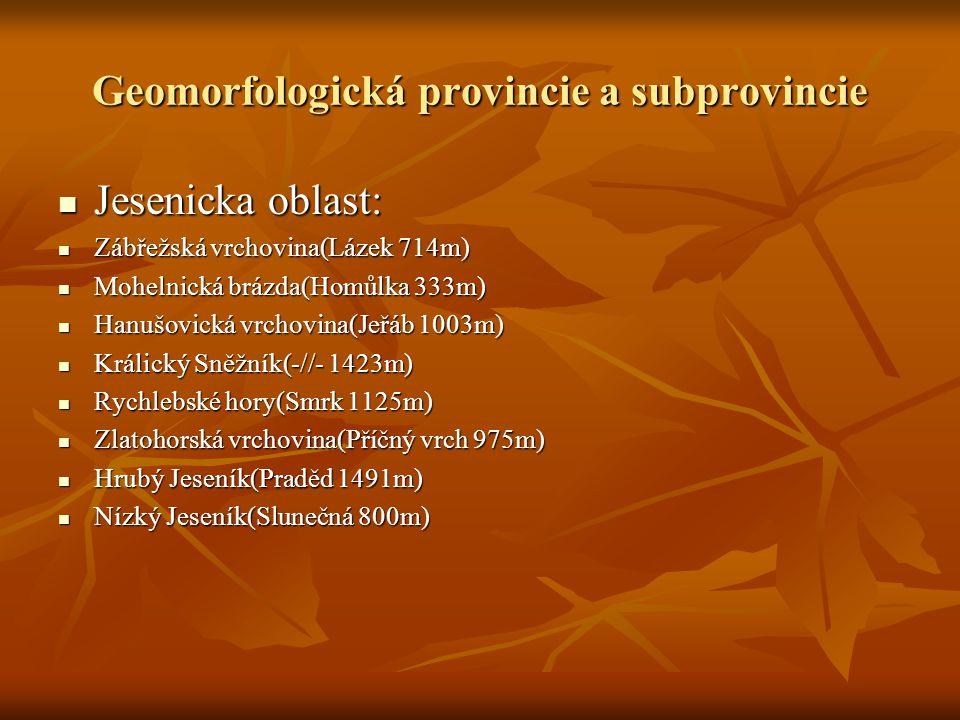 Geomorfologická provincie a subprovincie Jesenicka oblast: Jesenicka oblast: Zábřežská vrchovina(Lázek 714m) Zábřežská vrchovina(Lázek 714m) Mohelnická brázda(Homůlka 333m) Mohelnická brázda(Homůlka 333m) Hanušovická vrchovina(Jeřáb 1003m) Hanušovická vrchovina(Jeřáb 1003m) Králický Sněžník(-//- 1423m) Králický Sněžník(-//- 1423m) Rychlebské hory(Smrk 1125m) Rychlebské hory(Smrk 1125m) Zlatohorská vrchovina(Příčný vrch 975m) Zlatohorská vrchovina(Příčný vrch 975m) Hrubý Jeseník(Praděd 1491m) Hrubý Jeseník(Praděd 1491m) Nízký Jeseník(Slunečná 800m) Nízký Jeseník(Slunečná 800m)