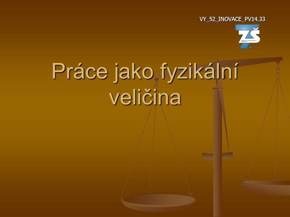 Práce jako fyzikální veličina VY_52_INOVACE_PV14.33