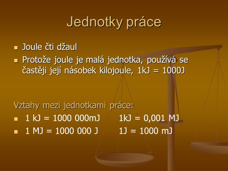 Jednotky práce Joule čti džaul Joule čti džaul Protože joule je malá jednotka, používá se častěji její násobek kilojoule, 1kJ = 1000J Protože joule je