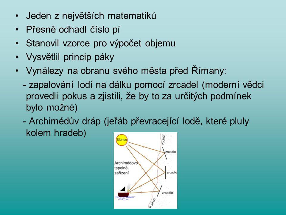 Jeden z největších matematiků Přesně odhadl číslo pí Stanovil vzorce pro výpočet objemu Vysvětlil princip páky Vynálezy na obranu svého města před Řím