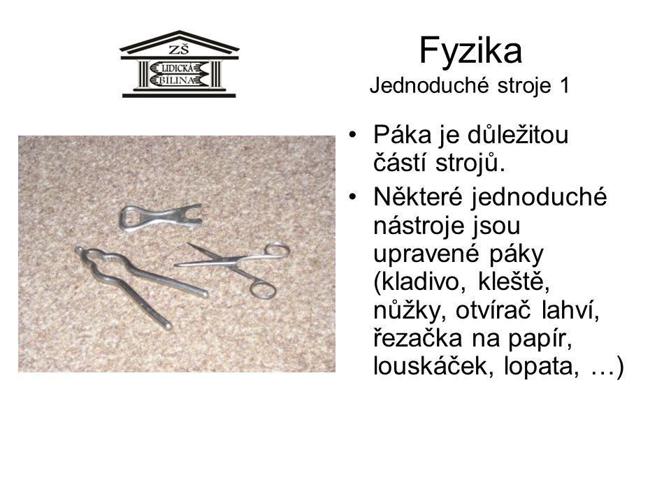 Fyzika Jednoduché stroje 1 Páka je důležitou částí strojů. Některé jednoduché nástroje jsou upravené páky (kladivo, kleště, nůžky, otvírač lahví, řeza