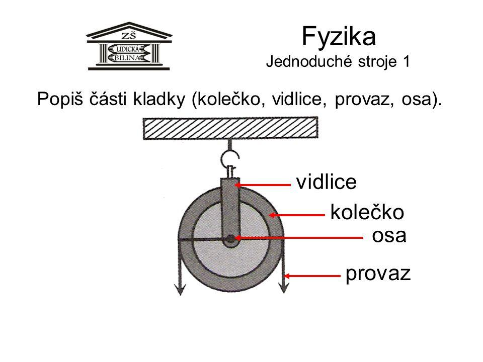 Fyzika Jednoduché stroje 1 Popiš části kladky (kolečko, vidlice, provaz, osa). osa kolečko vidlice provaz