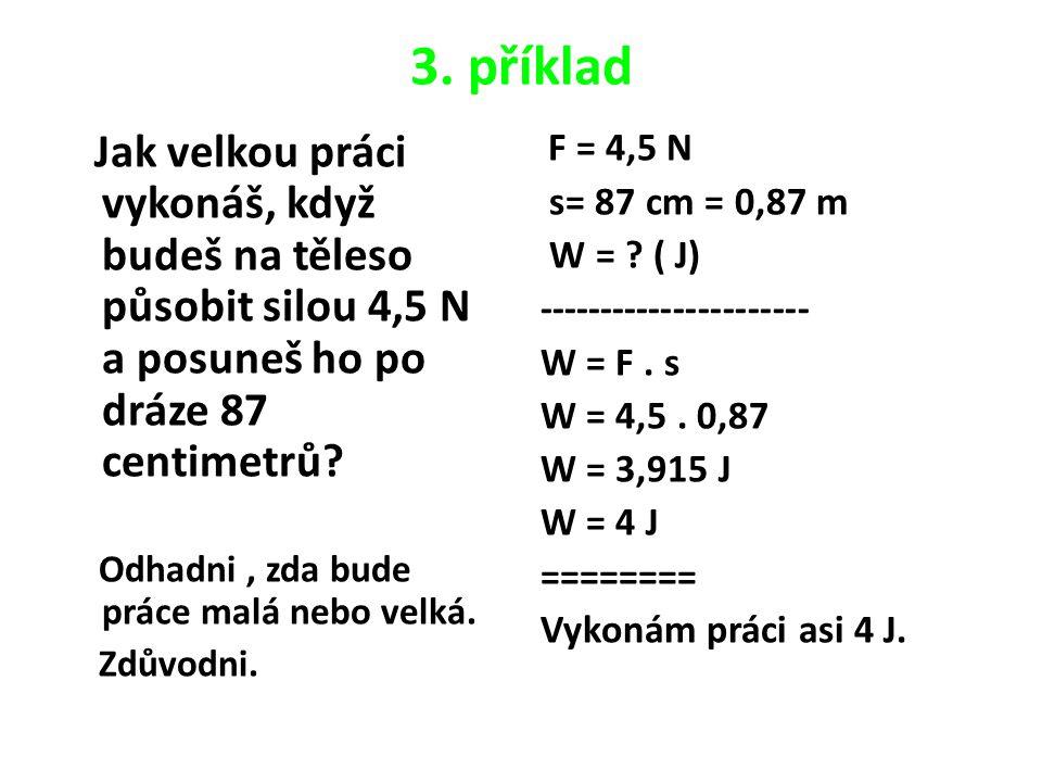 3. příklad Jak velkou práci vykonáš, když budeš na těleso působit silou 4,5 N a posuneš ho po dráze 87 centimetrů? Odhadni, zda bude práce malá nebo v