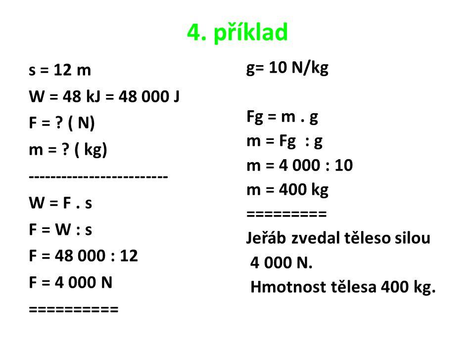 4. příklad s = 12 m W = 48 kJ = 48 000 J F = . ( N) m = .