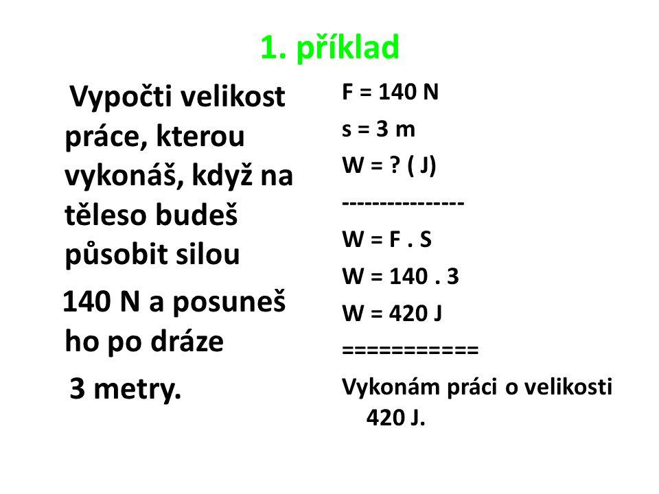 1. příklad Vypočti velikost práce, kterou vykonáš, když na těleso budeš působit silou 140 N a posuneš ho po dráze 3 metry. F = 140 N s = 3 m W = ? ( J
