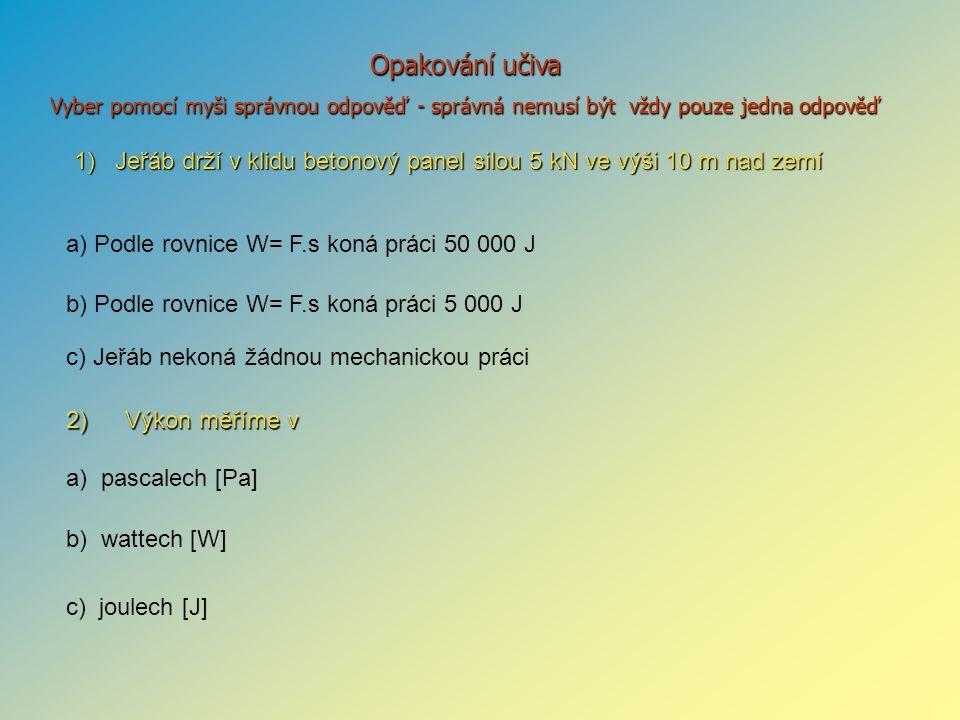 2) Výkon měříme v Výkon měříme v 1) Jeřáb drží v klidu betonový panel silou 5 kNve výši 10 m nad zemí 1) Jeřáb drží v klidu betonový panel silou 5 kN ve výši 10 m nad zemí a) pascalech [Pa] b) wattech [W] c) joulech [J] a) Podle rovnice W= F.s koná práci 50 000 J b) Podle rovnice W= F.s koná práci 5 000 J c) Jeřáb nekoná žádnou mechanickou práci Opakování učiva Vyber pomocí myši správnou odpověď - správná nemusí být vždy pouze jedna odpověď