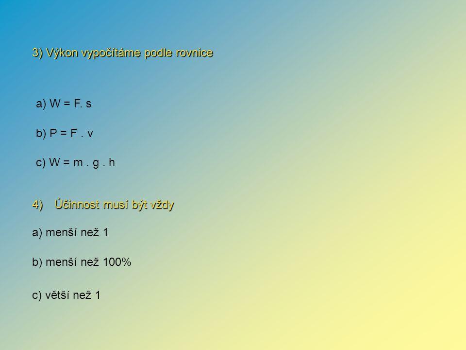 4) Účinnost musí být vždy 3) Výkon vypočítáme podle rovnice a) menší než 1 b) menší než 100% c) větší než 1 a) W = F.