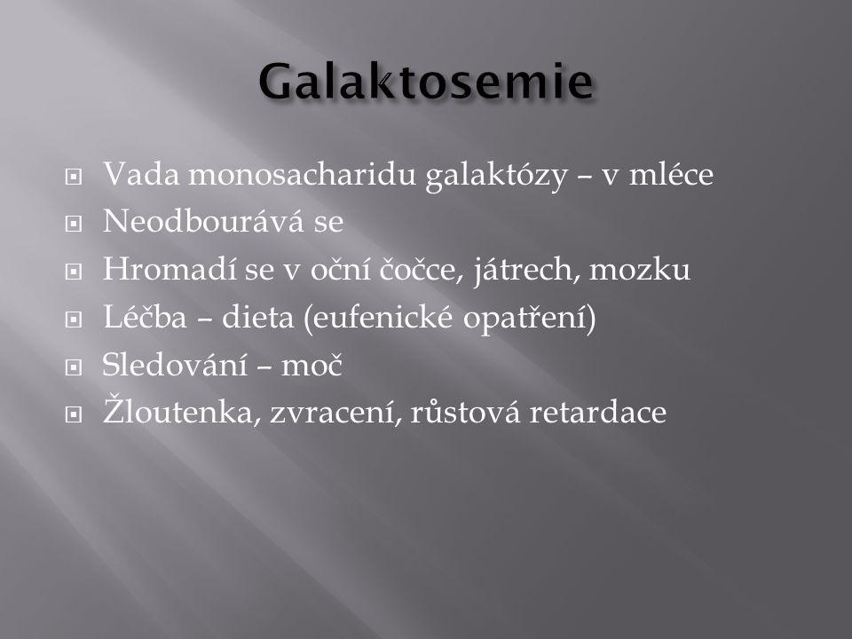  Vada monosacharidu galaktózy – v mléce  Neodbourává se  Hromadí se v oční čočce, játrech, mozku  Léčba – dieta (eufenické opatření)  Sledování –