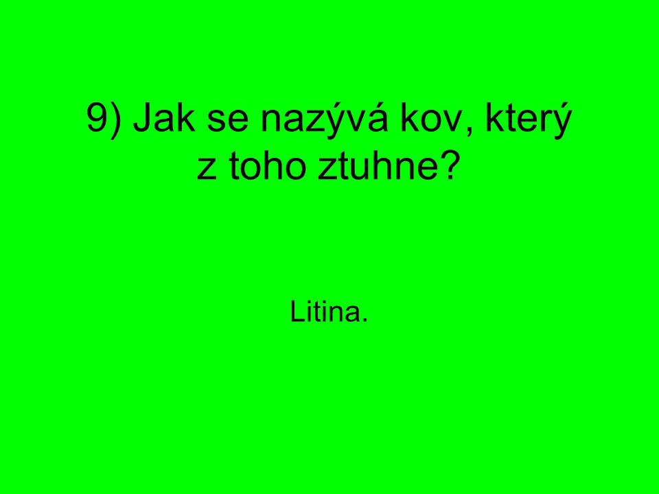 9) Jak se nazývá kov, který z toho ztuhne? Litina.