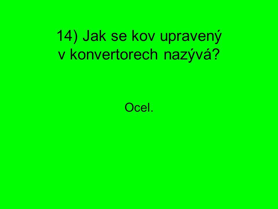 14) Jak se kov upravený v konvertorech nazývá? Ocel.