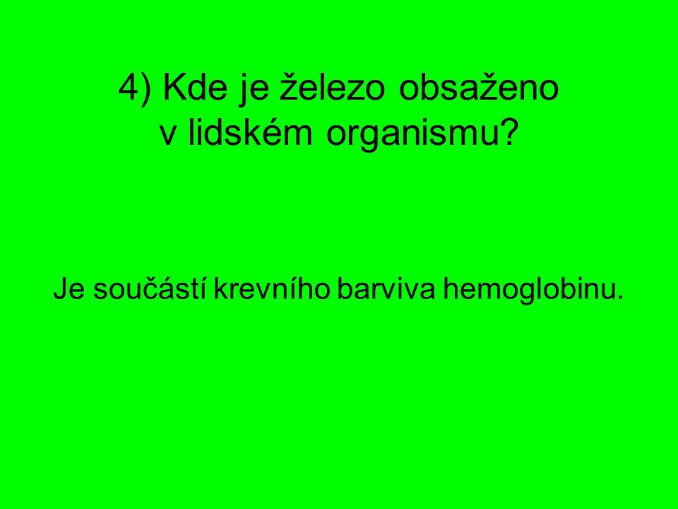 4) Kde je železo obsaženo v lidském organismu? Je součástí krevního barviva hemoglobinu.