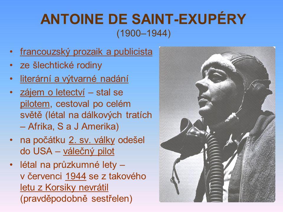 ANTOINE DE SAINT-EXUPÉRY (1900–1944) francouzský prozaik a publicista ze šlechtické rodiny literární a výtvarné nadání zájem o letectví – stal se pilo