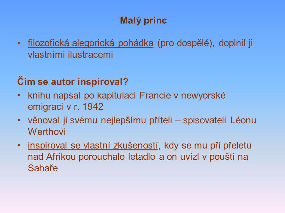 Malý princ filozofická alegorická pohádka (pro dospělé), doplnil ji vlastními ilustracemi Čím se autor inspiroval? knihu napsal po kapitulaci Francie