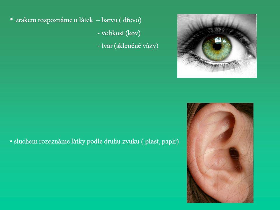 zrakem rozpoznáme u látek – barvu ( dřevo) - velikost (kov) - tvar (skleněné vázy) sluchem rozeznáme látky podle druhu zvuku ( plast, papír)