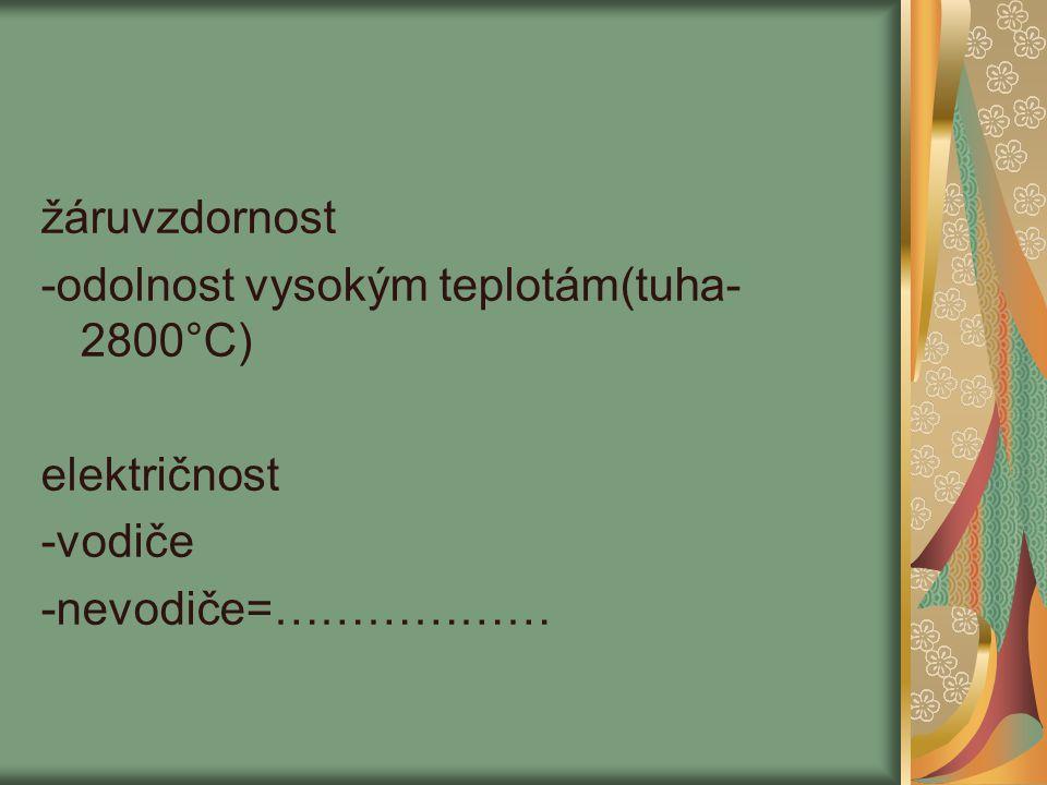 žáruvzdornost -odolnost vysokým teplotám(tuha- 2800°C) električnost -vodiče -nevodiče=………………